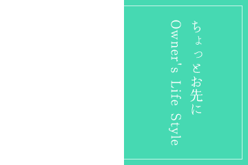 LIFE STYLE ちょっとお先にOwner's Life Style